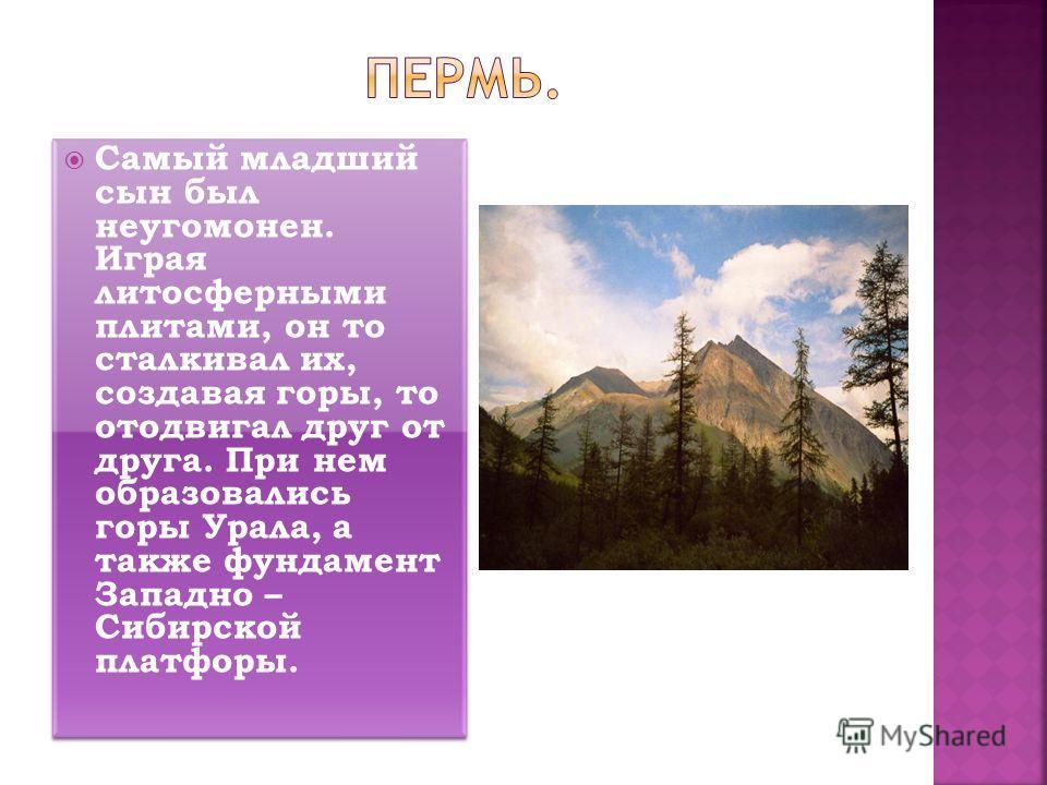 Самый младший сын был неугомонен. Играя литосферными плитами, он то сталкивал их, создавая горы, то отодвигал друг от друга. При нем образовались горы Урала, а также фундамент Западно – Сибирской платфоры.