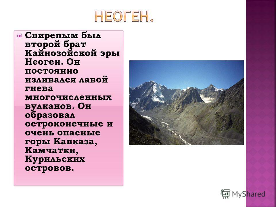 Свирепым был второй брат Кайнозойской эры Неоген. Он постоянно изливался лавой гнева многочисленных вулканов. Он образовал остроконечные и очень опасные горы Кавказа, Камчатки, Курильских островов.