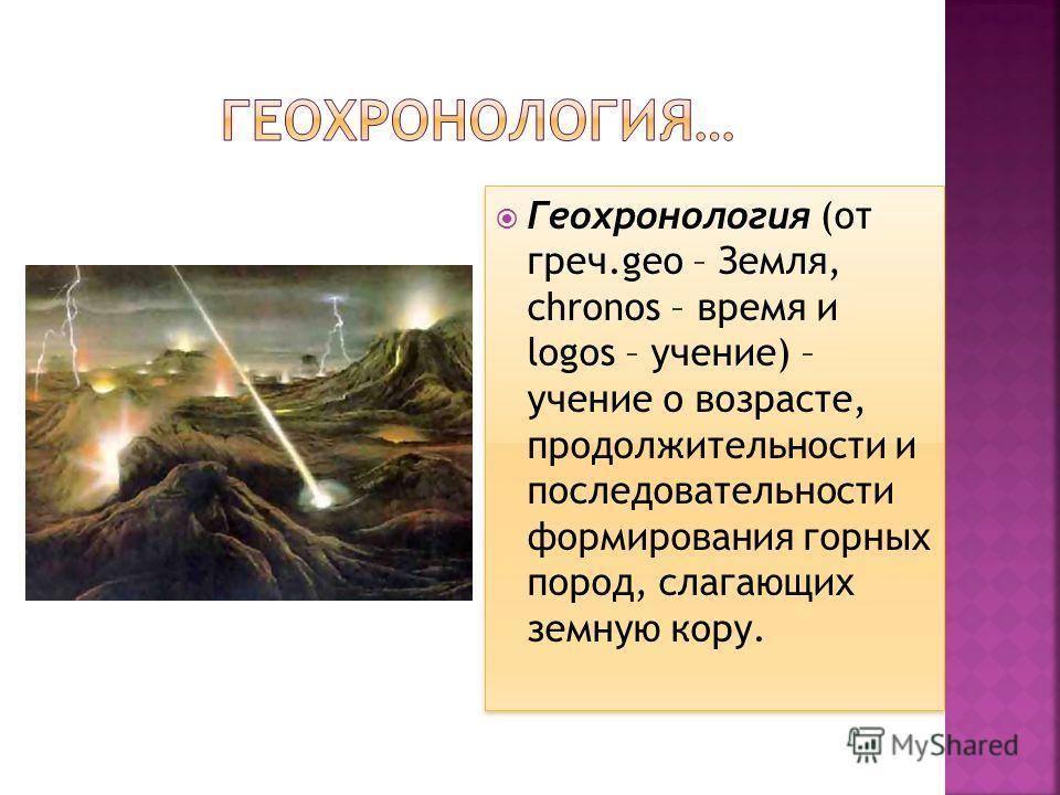 Геохронология (от греч.geo – Земля, chronos – время и logos – учение) – учение о возрасте, продолжительности и последовательности формирования горных пород, слагающих земную кору.