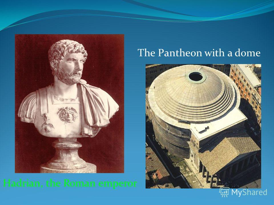 Hadrian, the Roman emperor The Pantheon with a dome