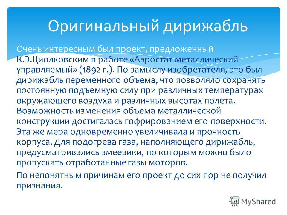 Очень интересным был проект, предложенный К.Э.Циолковским в работе «Аэростат металлический управляемый» (1892 г.). По замыслу изобретателя, это был дирижабль переменного объема, что позволяло сохранять постоянную подъемную силу при различных температ