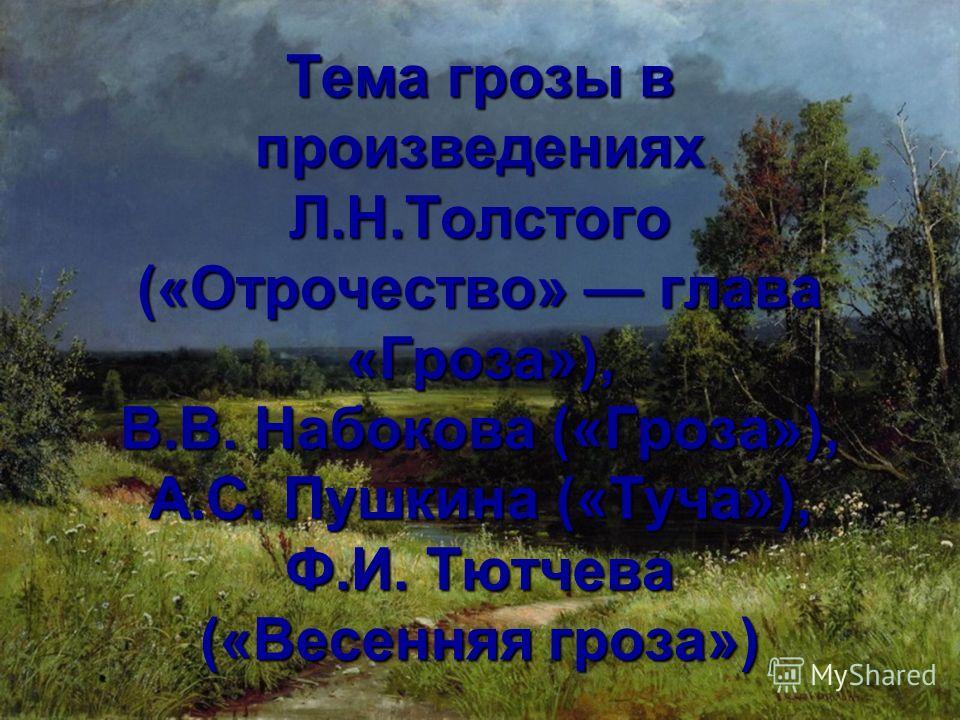 Тема грозы в произведениях Л.Н.Толстого («Отрочество» глава «Гроза»), В.В. Набокова («Гроза»), А.С. Пушкина («Туча»), Ф.И. Тютчева («Весенняя гроза»)