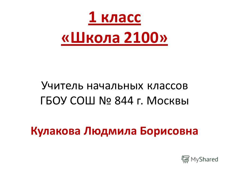 1 класс «Школа 2100» Учитель начальных классов ГБОУ СОШ 844 г. Москвы Кулакова Людмила Борисовна