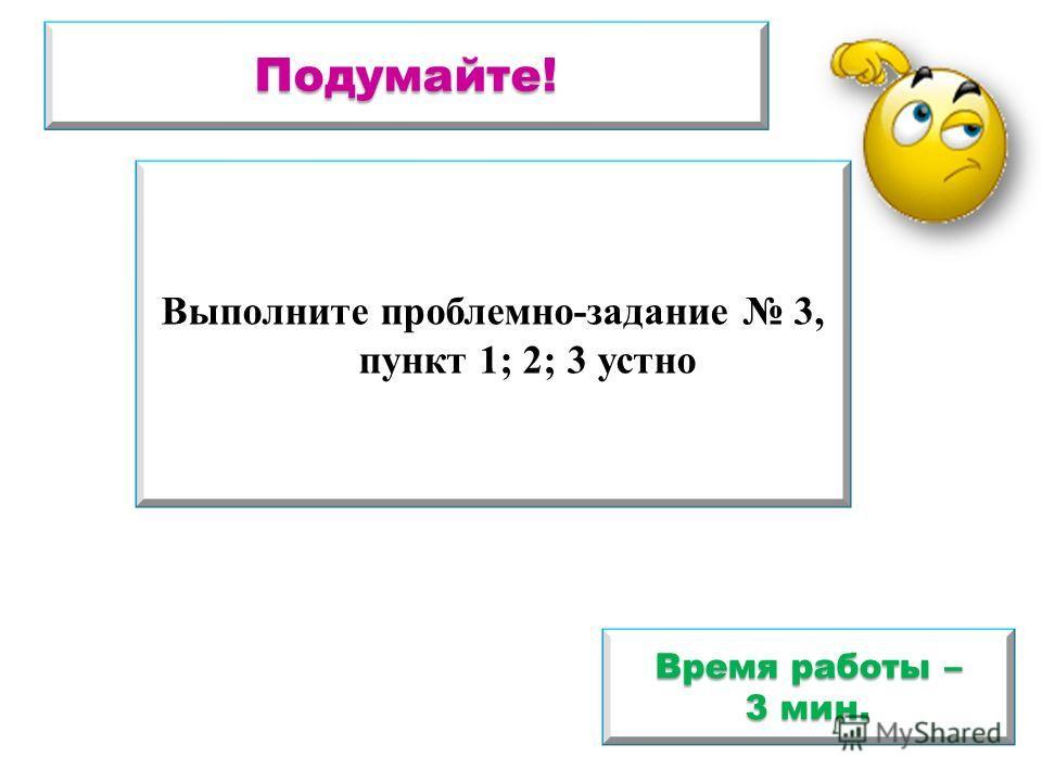 Подумайте! Выполните проблемно-задание 3, пункт 1; 2; 3 устно Время работы – 3 мин.