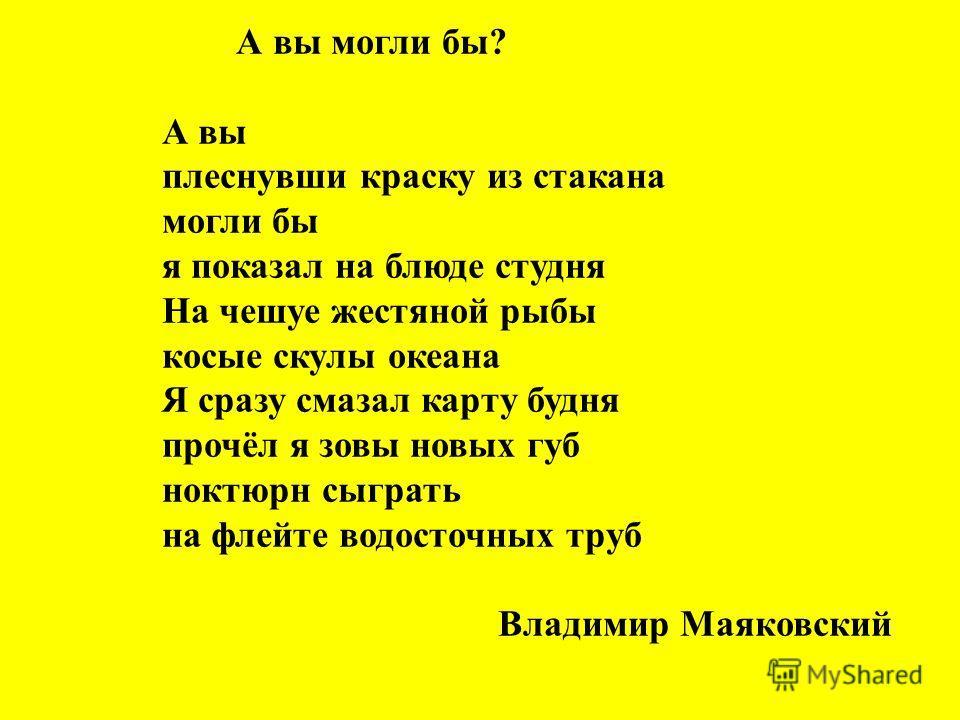 А вы могли бы? А вы плеснувши краску из стакана могли бы я показал на блюде студня На чешуе жестяной рыбы косые скулы океана Я сразу смазал карту будня прочёл я зовы новых губ ноктюрн сыграть на флейте водосточных труб Владимир Маяковский