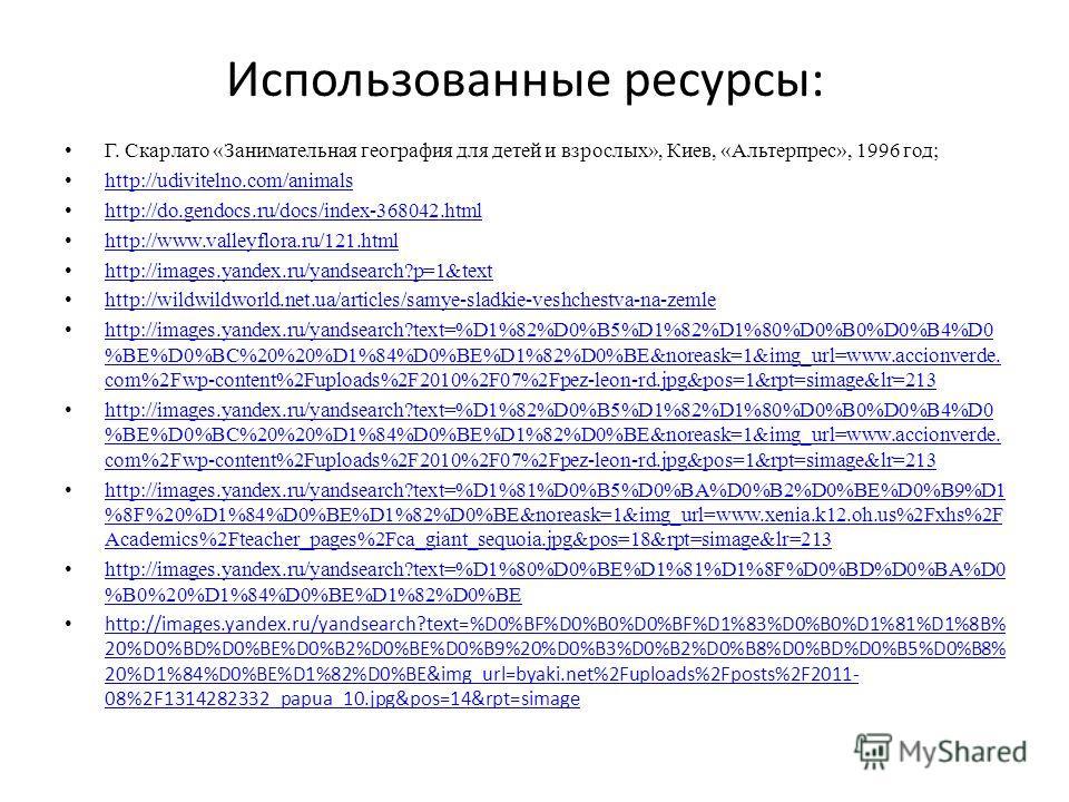 Использованные ресурсы: Г. Скарлато «Занимательная география для детей и взрослых», Киев, «Альтерпрес», 1996 год; http://udivitelno.com/animals http://do.gendocs.ru/docs/index-368042.html http://www.valleyflora.ru/121.html http://images.yandex.ru/yan