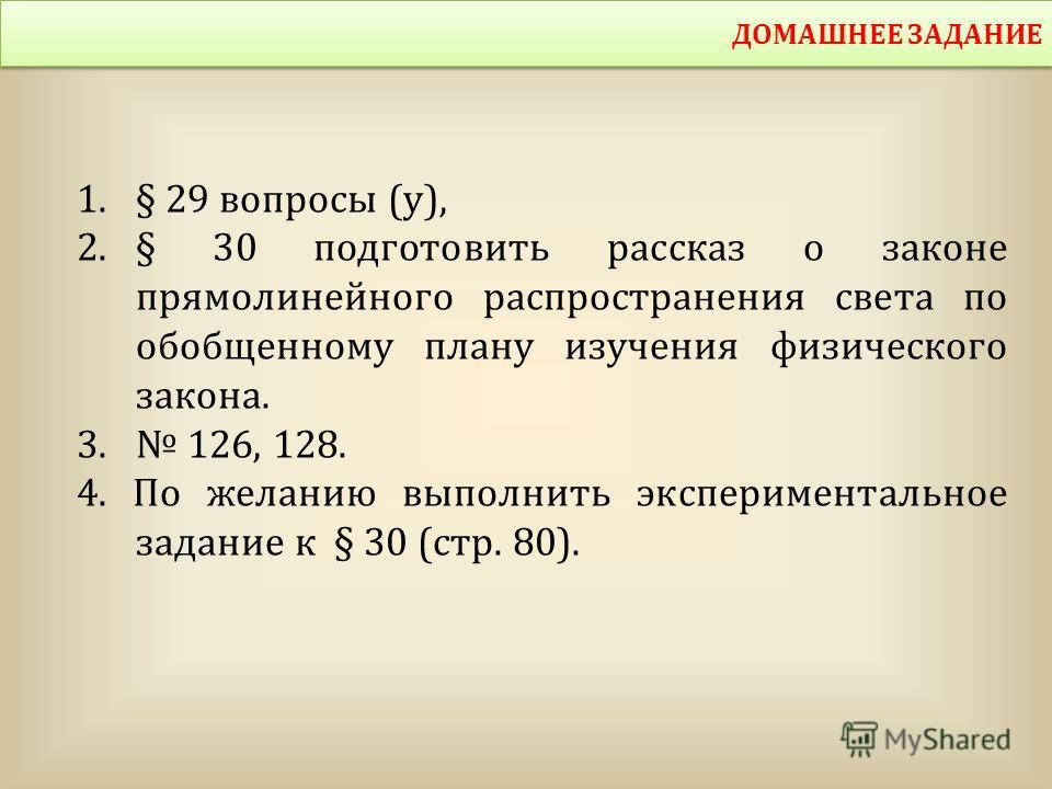 1.§ 29 вопросы (у), 2.§ 30 подготовить рассказ о законе прямолинейного распространения света по обобщенному плану изучения физического закона. 3. 126, 128. 4. По желанию выполнить экспериментальное задание к § 30 (стр. 80). ДОМАШНЕЕ ЗАДАНИЕ
