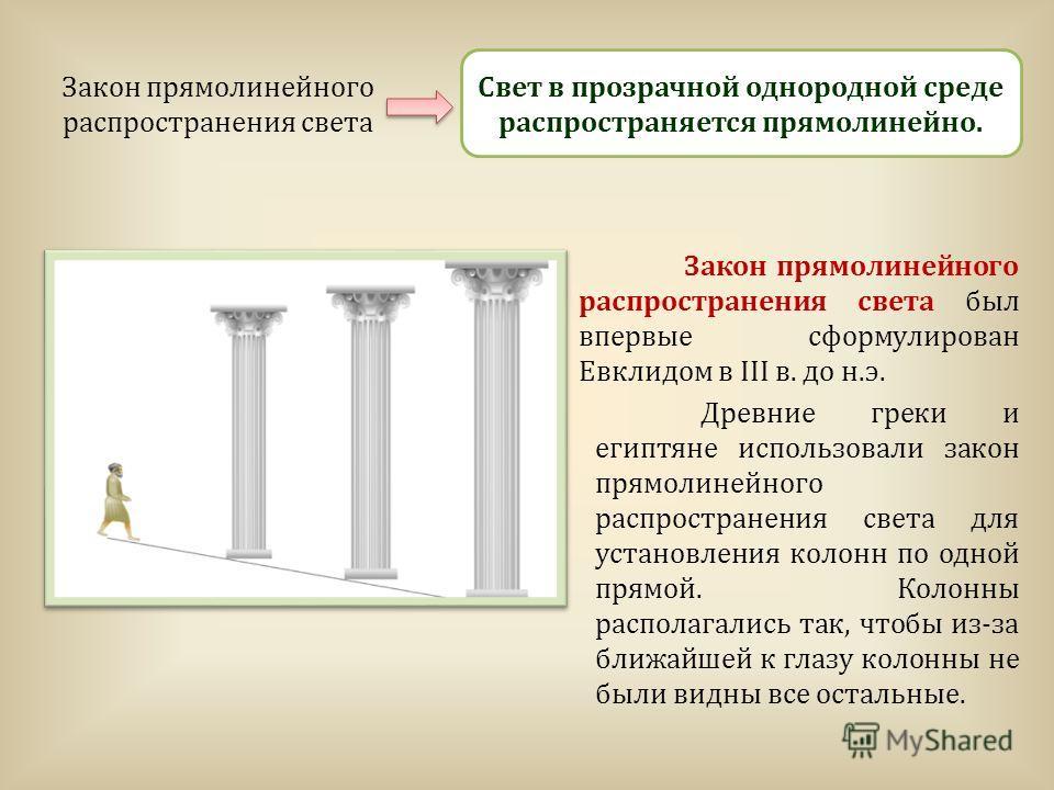 Закон прямолинейного распространения света Свет в прозрачной однородной среде распространяется прямолинейно. Закон прямолинейного распространения света был впервые сформулирован Евклидом в III в. до н.э. Древние греки и египтяне использовали закон пр