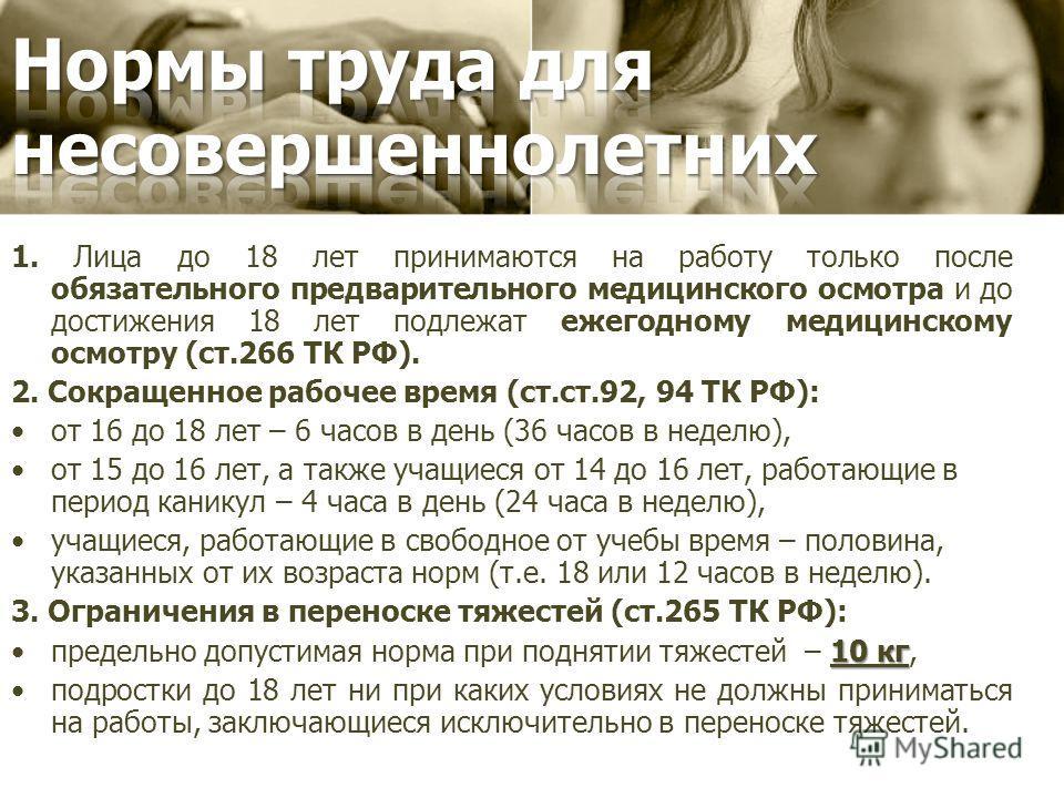 1. Лица до 18 лет принимаются на работу только после обязательного предварительного медицинского осмотра и до достижения 18 лет подлежат ежегодному медицинскому осмотру (ст.266 ТК РФ). 2. Сокращенное рабочее время (ст.ст.92, 94 ТК РФ): от 16 до 18 ле