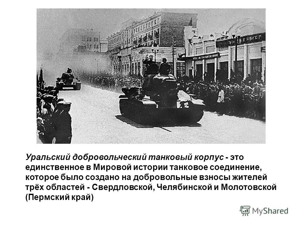 Уральский добровольческий танковый корпус - это единственное в Мировой истории танковое соединение, которое было создано на добровольные взносы жителей трёх областей - Свердловской, Челябинской и Молотовской (Пермский край)
