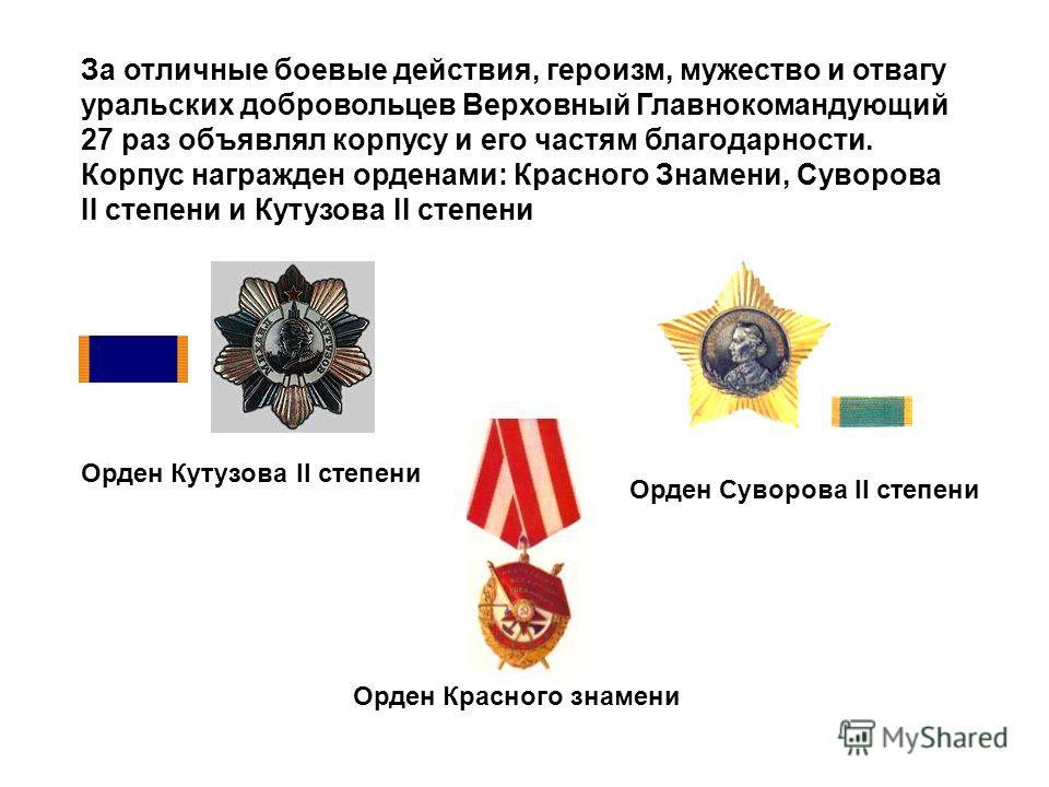Орден Кутузова II степени Орден Красного знамени Орден Суворова II степени За отличные боевые действия, героизм, мужество и отвагу уральских добровольцев Верховный Главнокомандующий 27 раз объявлял корпусу и его частям благодарности. Корпус награжден