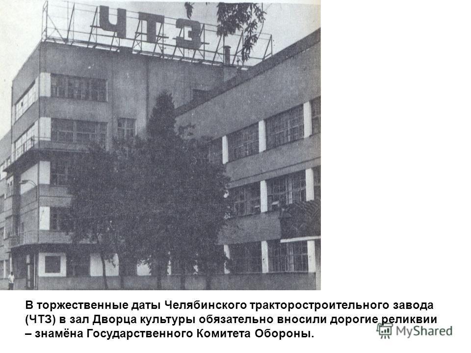 В торжественные даты Челябинского тракторостроительного завода (ЧТЗ) в зал Дворца культуры обязательно вносили дорогие реликвии – знамёна Государственного Комитета Обороны.