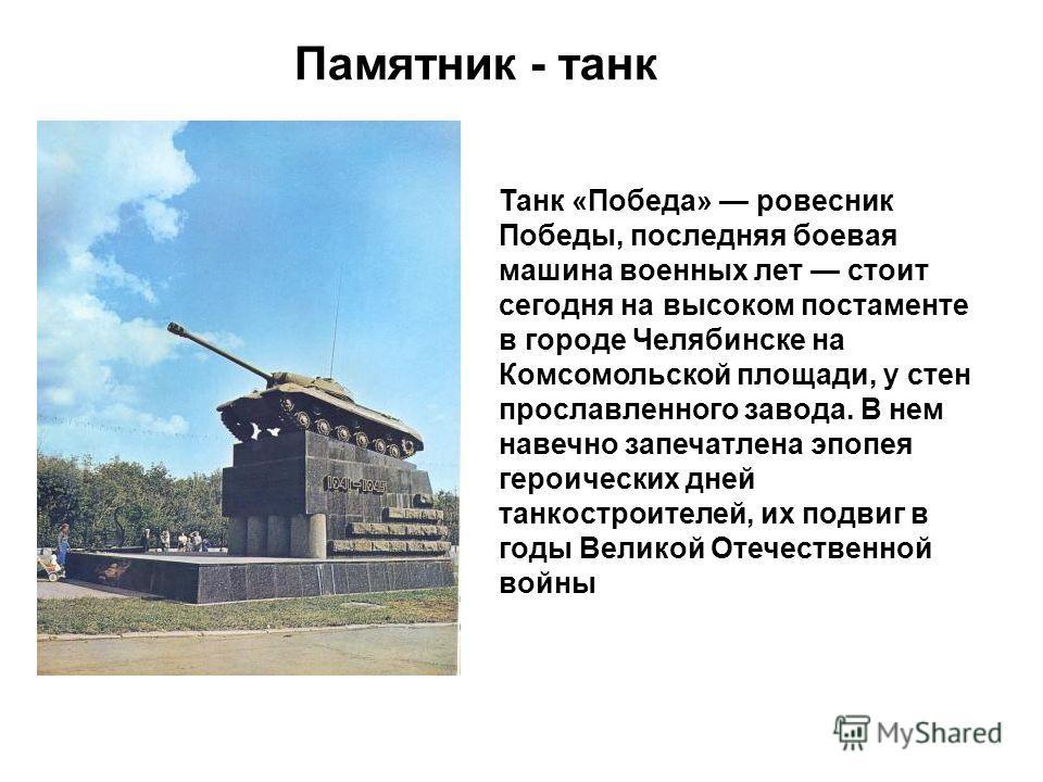 Памятник - танк Танк «Победа» ровесник Победы, последняя боевая машина военных лет стоит сегодня на высоком постаменте в городе Челябинске на Комсомольской площади, у стен прославленного завода. В нем навечно запечатлена эпопея героических дней танко