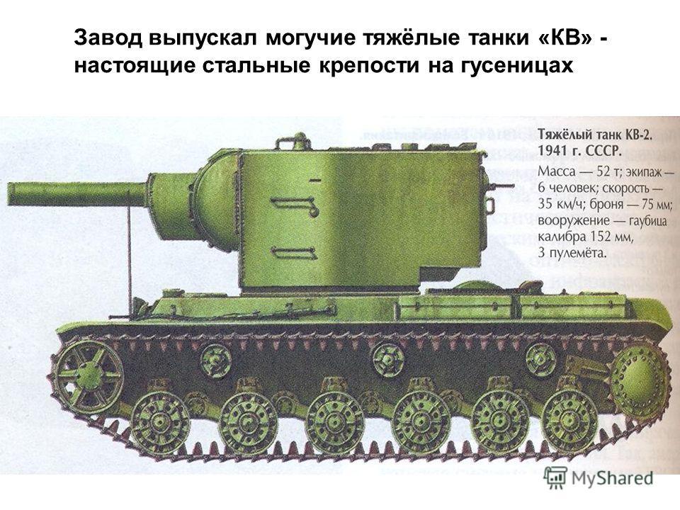 Завод выпускал могучие тяжёлые танки «КВ» - настоящие стальные крепости на гусеницах