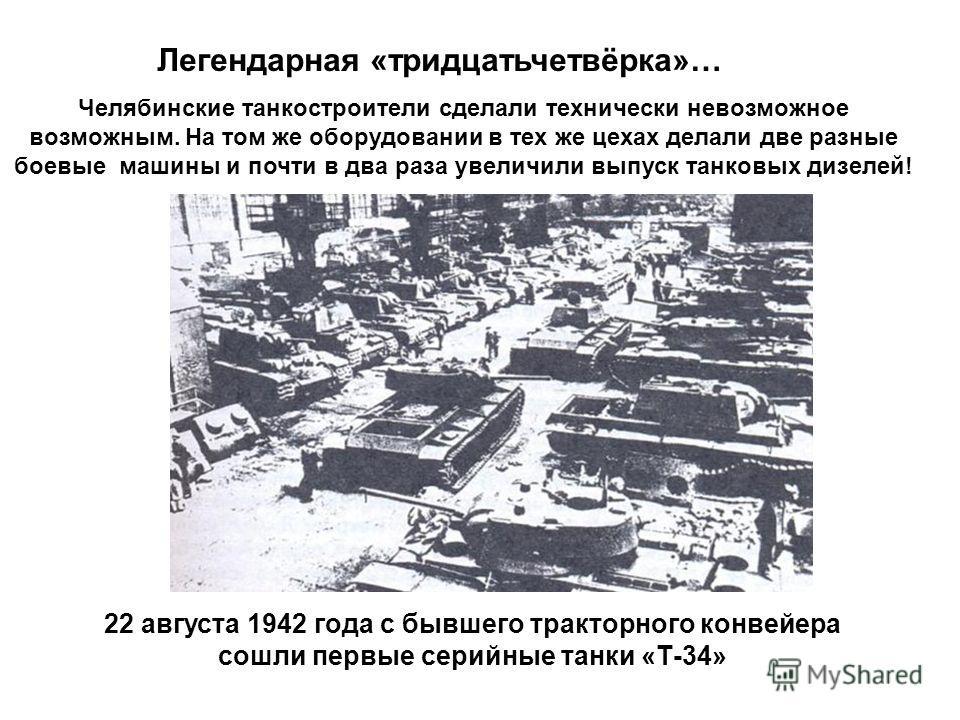 Легендарная «тридцатьчетвёрка»… Челябинские танкостроители сделали технически невозможное возможным. На том же оборудовании в тех же цехах делали две разные боевые машины и почти в два раза увеличили выпуск танковых дизелей! 22 августа 1942 года с бы