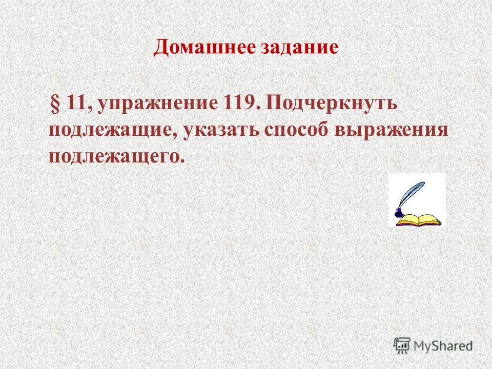 Домашнее задание § 11, упражнение 119. Подчеркнуть подлежащие, указать способ выражения подлежащего.