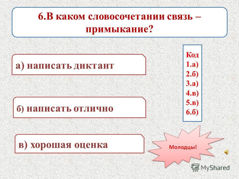 6.В каком словосочетании связь – примыкание? а) написать диктант в) хорошая оценка б) написать отлично Код 1.а) 2.б) 3.а) 4.в) 5.в) 6.б) Молодцы!