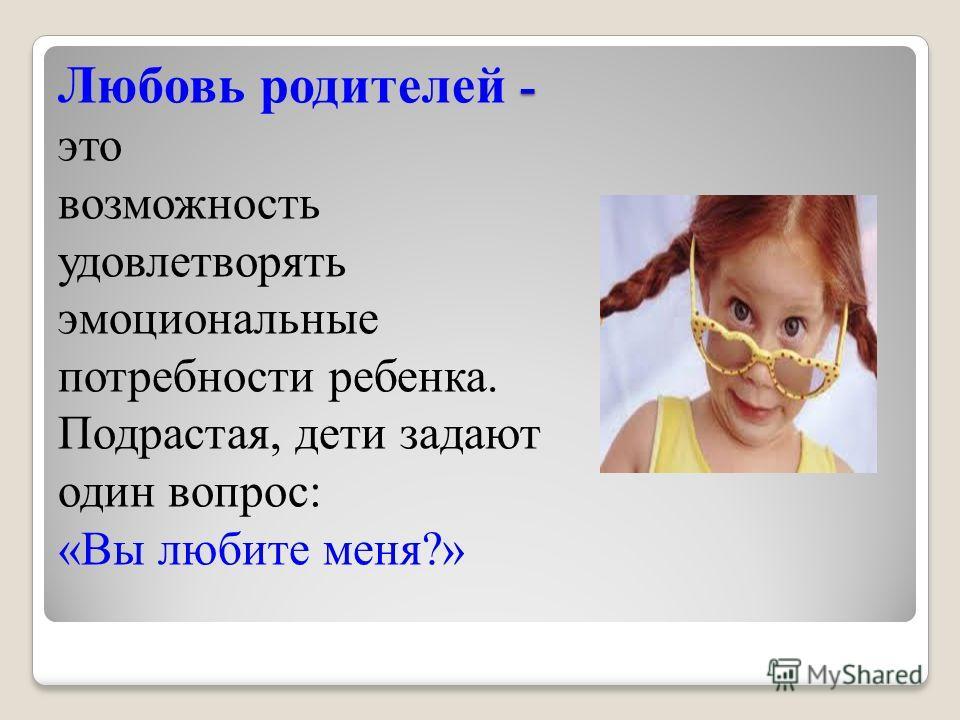 - Любовь родителей - это возможность удовлетворять эмоциональные потребности ребенка. Подрастая, дети задают один вопрос: «Вы любите меня?»
