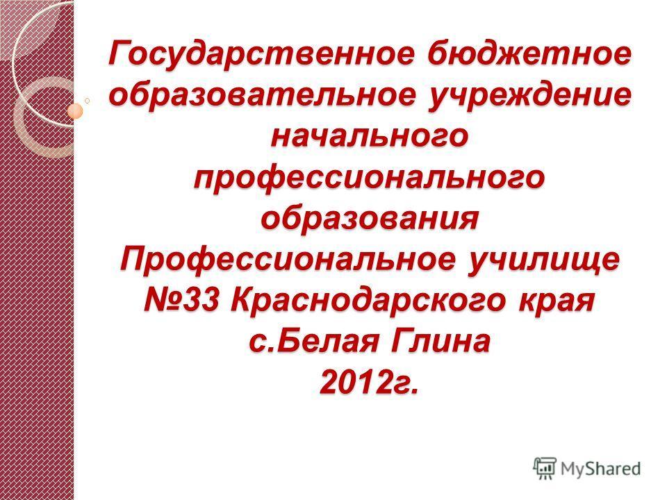 Государственное бюджетное образовательное учреждение начального профессионального образования Профессиональное училище 33 Краснодарского края с.Белая Глина 2012г.
