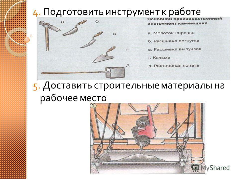 4. Подготовить инструмент к работе 5. Доставить строительные материалы на рабочее место