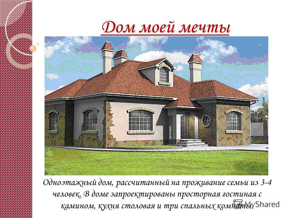 Дом моей мечты Одноэтажный дом, рассчитанный на проживание семьи из 3-4 человек. В доме запроектированы просторная гостиная с камином, кухня столовая и три спальных комнаты.