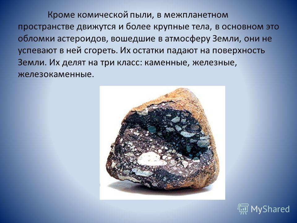 Кроме комической пыли, в межпланетном пространстве движутся и более крупные тела, в основном это обломки астероидов, вошедшие в атмосферу Земли, они не успевают в ней сгореть. Их остатки падают на поверхность Земли. Их делят на три класс: каменные, ж