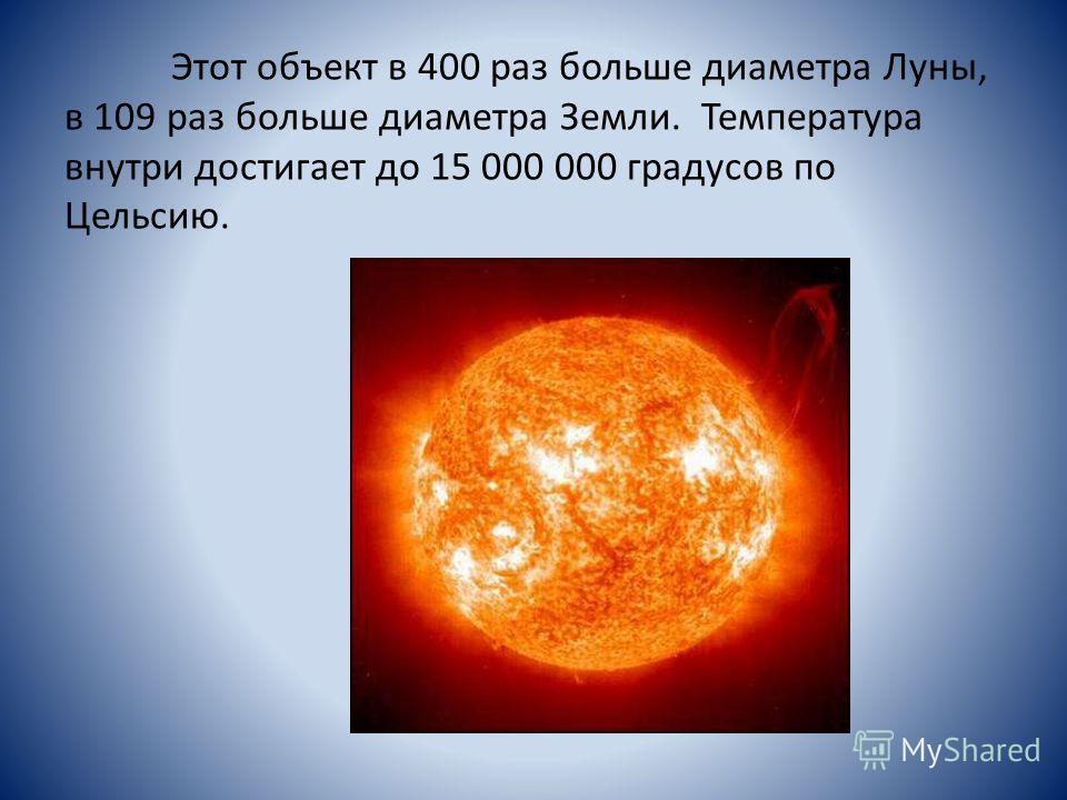 Этот объект в 400 раз больше диаметра Луны, в 109 раз больше диаметра Земли. Температура внутри достигает до 15 000 000 градусов по Цельсию.