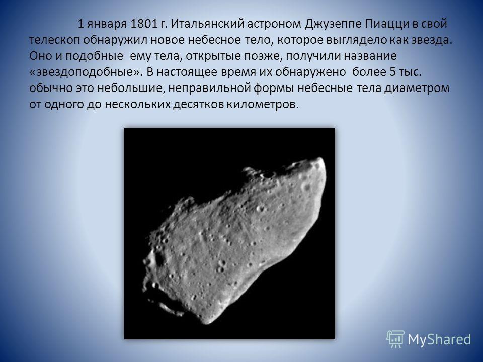 1 января 1801 г. Итальянский астроном Джузеппе Пиацци в свой телескоп обнаружил новое небесное тело, которое выглядело как звезда. Оно и подобные ему тела, открытые позже, получили название «звездоподобные». В настоящее время их обнаружено более 5 ты