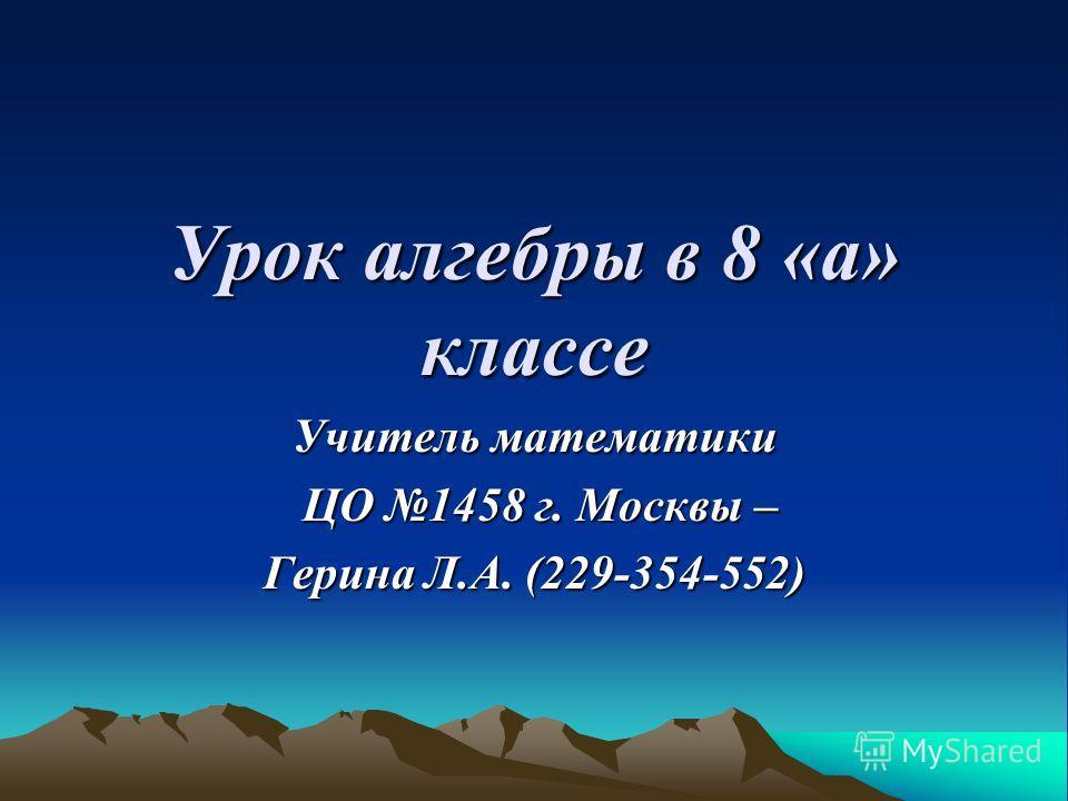 Урок алгебры в 8 «а» классе Учитель математики ЦО 1458 г. Москвы – ЦО 1458 г. Москвы – Герина Л.А. (229-354-552)