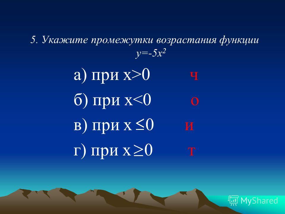 5. Укажите промежутки возрастания функции у=-5х 2 а) при х>0 ч б) при х