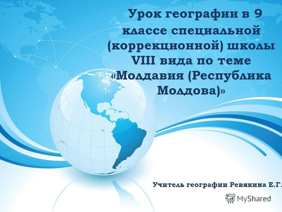 Урок географии в 9 классе специальной (коррекционной) школы VIII вида по теме «Молдавия (Республика Молдова)» Учитель географии Ревякина Е.Г.