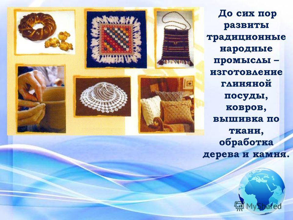 До сих пор развиты традиционные народные промыслы – изготовление глиняной посуды, ковров, вышивка по ткани, обработка дерева и камня.