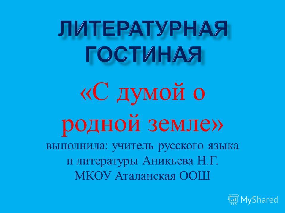 « С думой о родной земле » выполнила : учитель русского языка и литературы Аникьева Н. Г. МКОУ Аталанская ООШ
