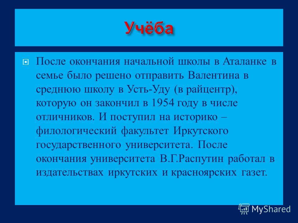 После окончания начальной школы в Аталанке в семье было решено отправить Валентина в среднюю школу в Усть - Уду ( в райцентр ), которую он закончил в 1954 году в числе отличников. И поступил на историко – филологический факультет Иркутского государст