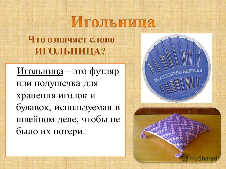 Игольница – это футляр или подушечка для хранения иголок и булавок, используемая в швейном деле, чтобы не было их потери. Что означает слово ИГОЛЬНИЦА?