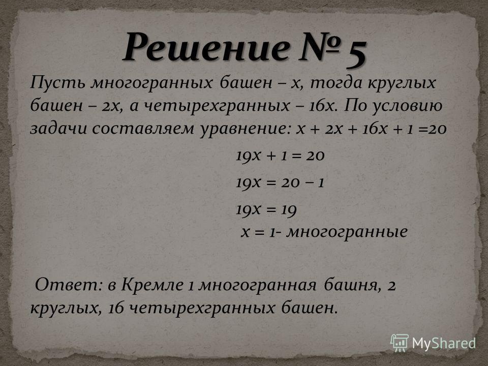 Пусть многогранных башен – х, тогда круглых башен – 2х, а четырехгранных – 16х. По условию задачи составляем уравнение: х + 2х + 16х + 1 =20 19х + 1 = 20 19х = 20 – 1 19х = 19 х = 1- многогранные Ответ: в Кремле 1 многогранная башня, 2 круглых, 16 че