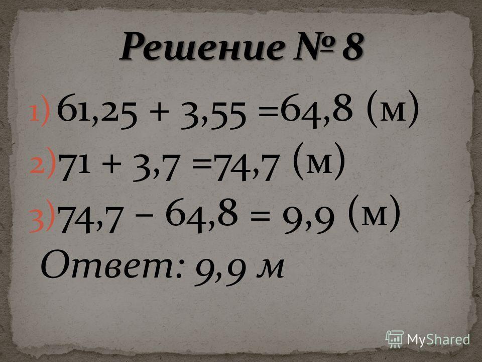 1) 61,25 + 3,55 =64,8 (м) 2) 71 + 3,7 =74,7 (м) 3) 74,7 – 64,8 = 9,9 (м) Ответ: 9,9 м