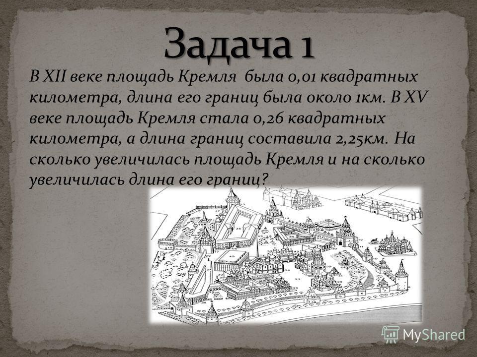 В XII веке площадь Кремля была 0,01 квадратных километра, длина его границ была около 1км. В XV веке площадь Кремля стала 0,26 квадратных километра, а длина границ составила 2,25км. На сколько увеличилась площадь Кремля и на сколько увеличилась длина