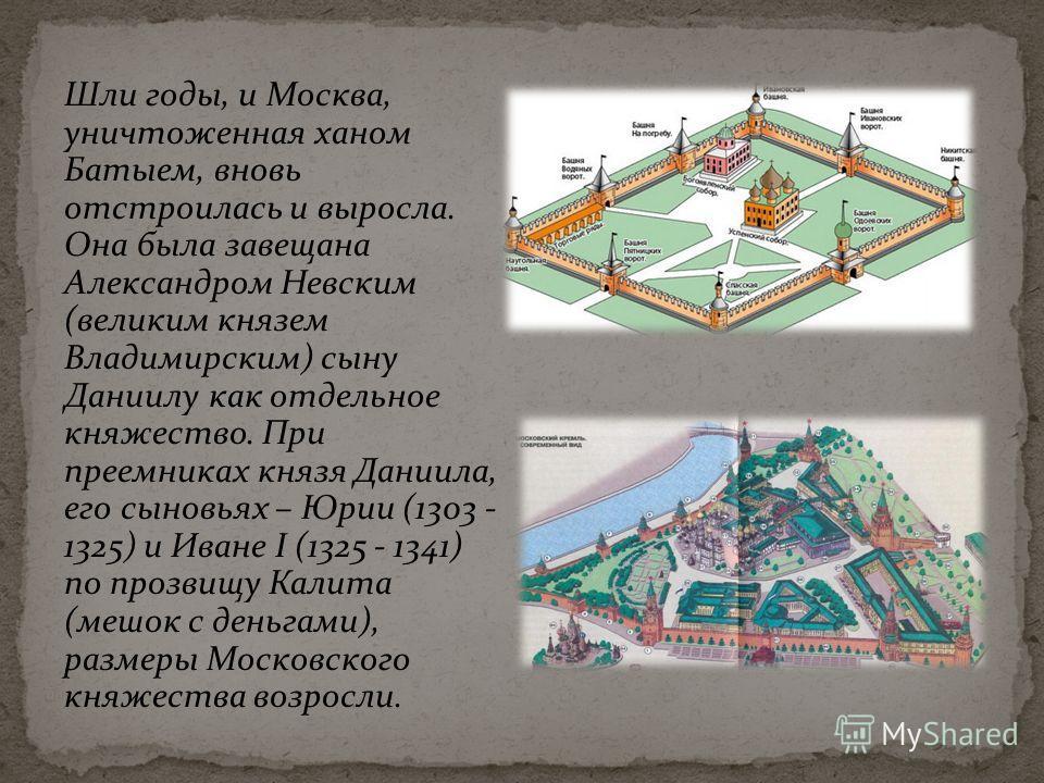 Шли годы, и Москва, уничтоженная ханом Батыем, вновь отстроилась и выросла. Она была завещана Александром Невским (великим князем Владимирским) сыну Даниилу как отдельное княжество. При преемниках князя Даниила, его сыновьях – Юрии (1303 - 1325) и Ив