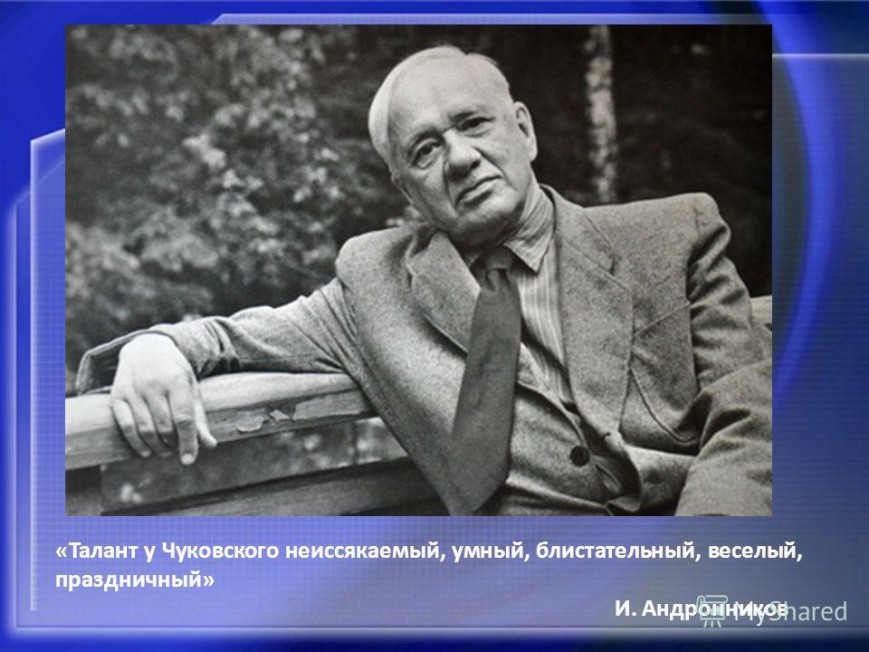 «Талант у Чуковского неиссякаемый, умный, блистательный, веселый, праздничный» И. Андронников