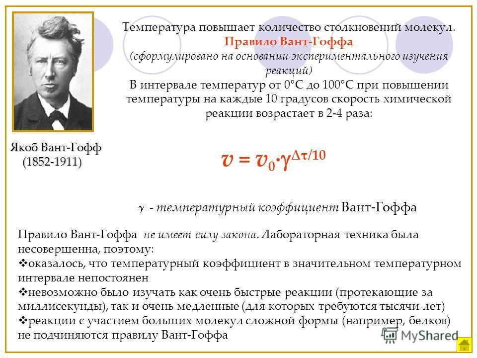 Якоб Вант-Гофф (1852-1911) (1852-1911) Температура повышает количество столкновений молекул. Правило Вант-Гоффа (сформулировано на основании экспериментального изучения реакций) В интервале температур от 0°С до 100°С при повышении температуры на кажд
