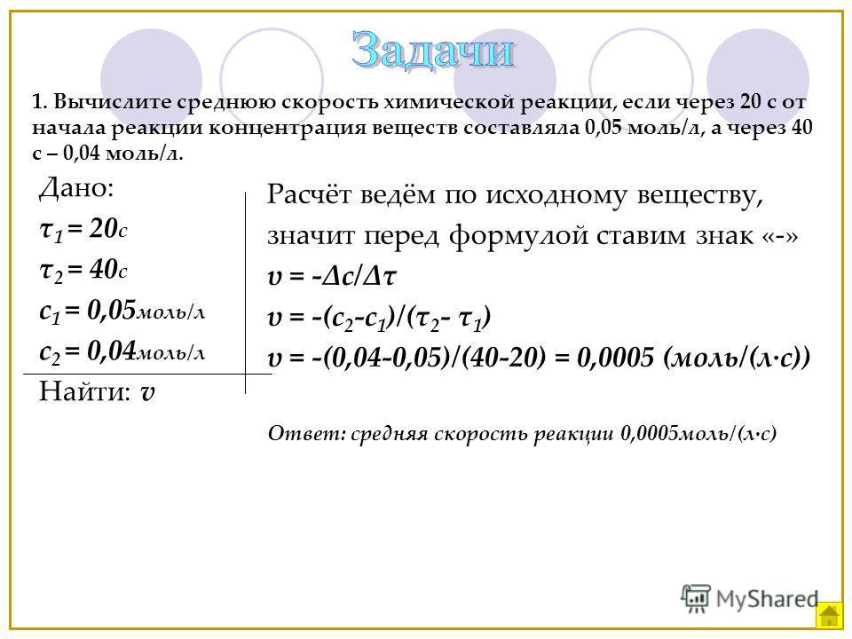 1. Вычислите среднюю скорость химической реакции, если через 20 с от начала реакции концентрация веществ составляла 0,05 моль/л, а через 40 с – 0,04 моль/л. Дано: τ 1 = 20 c τ 2 = 40 c c 1 = 0,05 моль/л с 2 = 0,04 моль/л Найти: v Расчёт ведём по исхо