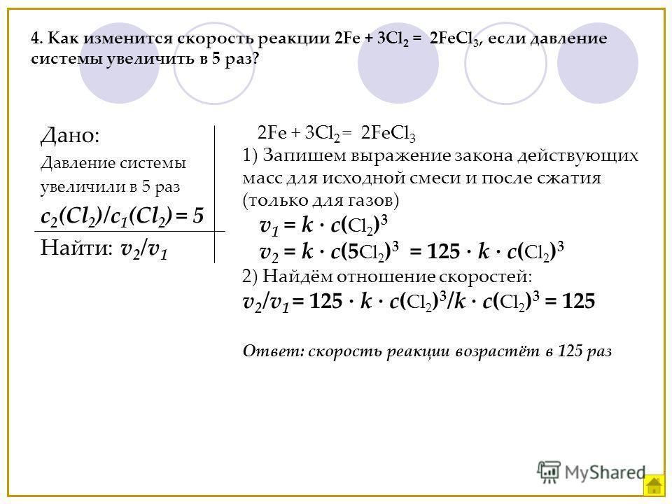 4. Как изменится скорость реакции 2Fe + 3Cl 2 = 2FeCl 3, если давление системы увеличить в 5 раз? Дано: Давление системы увеличили в 5 раз c 2 (Cl 2 )/с 1 (Cl 2 ) = 5 Найти: v 2 /v 1 2Fe + 3Cl 2 = 2FeCl 3 1) Запишем выражение закона действующих масс