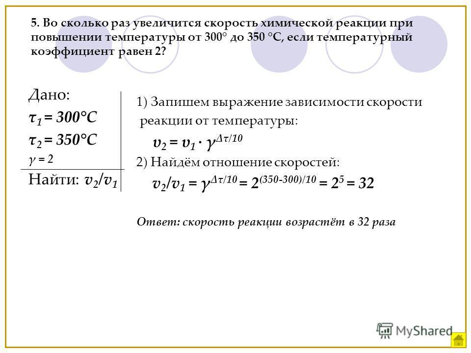 1) Запишем выражение зависимости скорости реакции от температуры: υ 2 = υ 1 γ τ/10 2) Найдём отношение скоростей: v 2 /v 1 = γ τ/10 = 2 (350-300)/10 = 2 5 = 32 Ответ: скорость реакции возрастёт в 32 раза 5. Во сколько раз увеличится скорость химическ