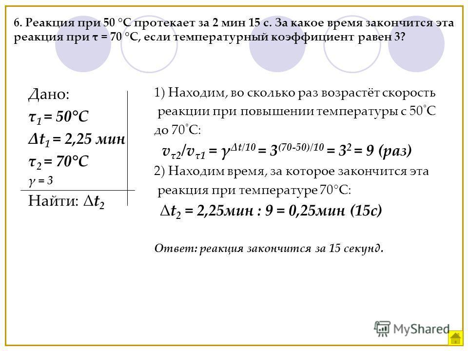 6. Реакция при 50 °С протекает за 2 мин 15 с. За какое время закончится эта реакция при τ = 70 °C, если температурный коэффициент равен 3? Дано: τ 1 = 50°С t 1 = 2,25 мин τ 2 = 70°С γ = 3 Найти: t 2 1) Находим, во сколько раз возрастёт скорость реакц