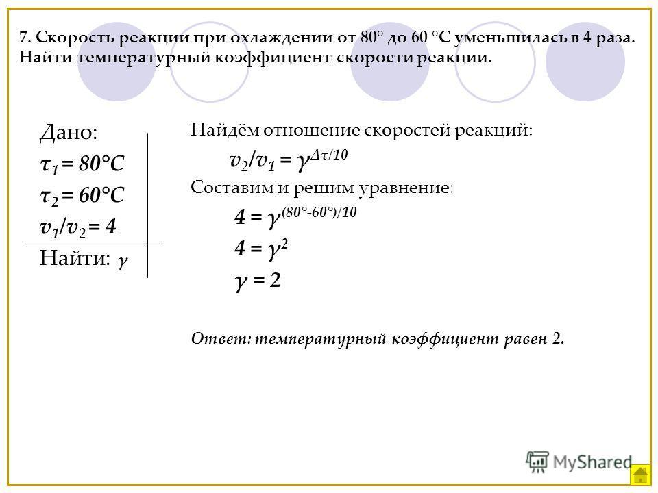 7. Скорость реакции при охлаждении от 80° до 60 °С уменьшилась в 4 раза. Найти температурный коэффициент скорости реакции. Дано: τ 1 = 80°С τ 2 = 60°С v 1 /v 2 = 4 Найти: γ Найдём отношение скоростей реакций: v 2 /v 1 = γ τ/10 Составим и решим уравне