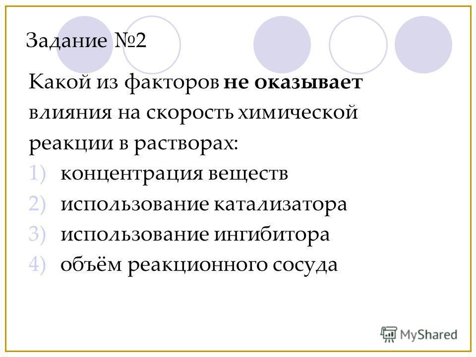 Задание 2 Какой из факторов не оказывает влияния на скорость химической реакции в растворах: 1)концентрация веществ 2)использование катализатора 3)использование ингибитора 4)объём реакционного сосуда