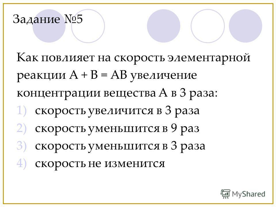 Как повлияет на скорость элементарной реакции А + В = АВ увеличение концентрации вещества А в 3 раза: 1)скорость увеличится в 3 раза 2)скорость уменьшится в 9 раз 3)скорость уменьшится в 3 раза 4)скорость не изменится Задание 5