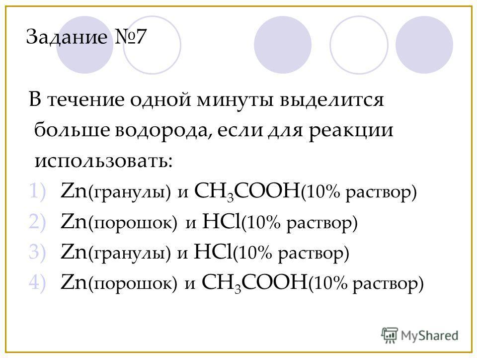 В течение одной минуты выделится больше водорода, если для реакции использовать: 1)Zn (гранулы) и CH 3 COOH (10% раствор) 2)Zn (порошок) и HCl (10% раствор) 3)Zn (гранулы) и HCl (10% раствор) 4)Zn (порошок) и CH 3 COOH (10% раствор) Задание 7