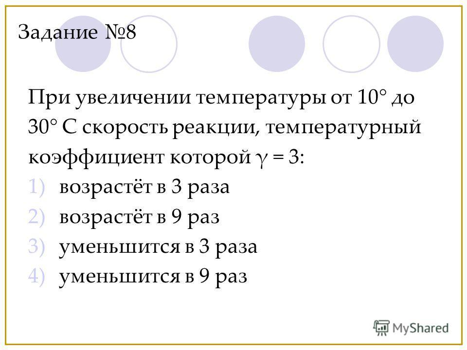 При увеличении температуры от 10° до 30° С скорость реакции, температурный коэффициент которой γ = 3: 1)возрастёт в 3 раза 2)возрастёт в 9 раз 3)уменьшится в 3 раза 4)уменьшится в 9 раз Задание 8